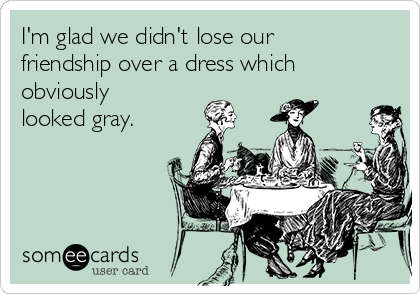 I'm glad we didn't lose our friendship over a dress which obviously looked gray.