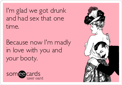 I'm glad we got drunk and had sex that one time.  Because now I'm madly in love with you and your booty.