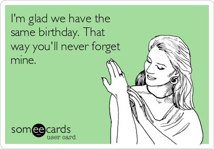 I'm glad we have the same birthday. That way you'll never forget mine.