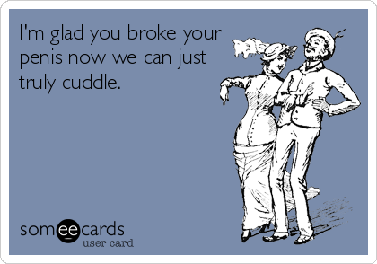 I'm glad you broke your penis now we can just truly cuddle.