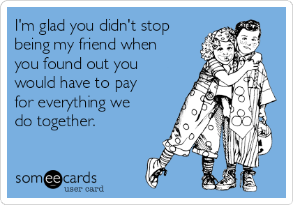 I'm glad you didn't stop being my friend when you found out you would have to pay for everything we do together.