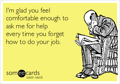 I'm glad you feel comfortable enough to ask me for help every time you forget how to do your job.