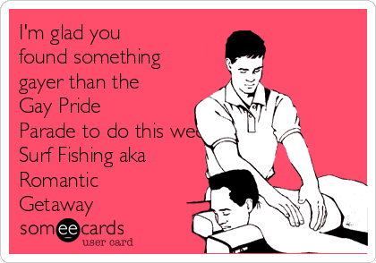 I'm glad you found something gayer than the Gay Pride Parade to do this weekend..like Surf Fishing aka Romantic Getaway