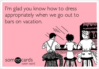 I'm glad you know how to dress appropriately when we go out to bars on vacation.
