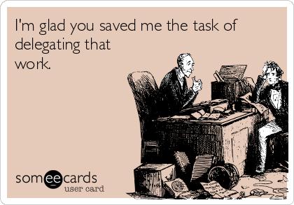 I'm glad you saved me the task of delegating that work.