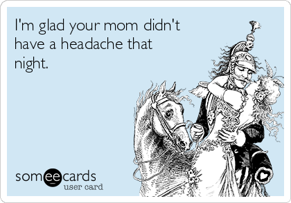 I'm glad your mom didn't have a headache that night.