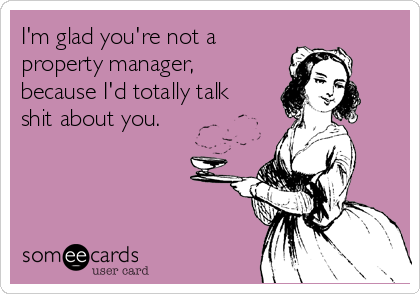 I'm glad you're not a property manager, because I'd totally talk shit about you.