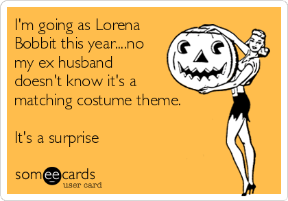 I'm going as Lorena Bobbit this year....no my ex husband doesn't know it's a matching costume theme.   It's a surprise