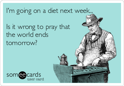 I'm going on a diet next week...  Is it wrong to pray that the world ends tomorrow?