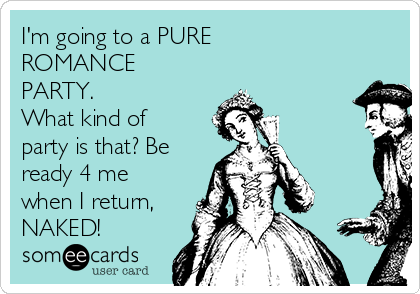 I'm going to a PURE ROMANCE PARTY. What kind of party is that? Be ready 4 me when I return, NAKED!