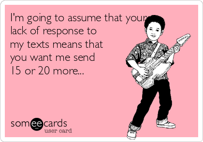 I'm going to assume that your lack of response to my texts means that you want me send 15 or 20 more...