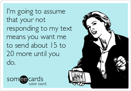 I'm going to assume that your not responding to my text means you want me to send about 15 to 20 more until you do.