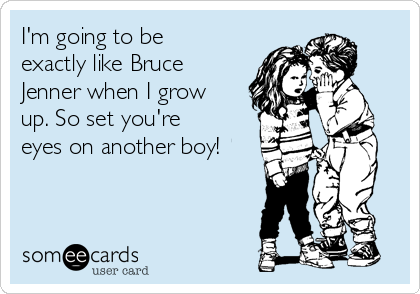 I'm going to be exactly like Bruce Jenner when I grow up. So set you're eyes on another boy!