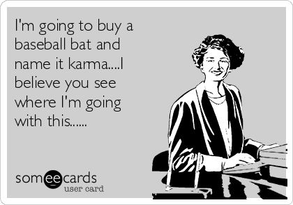 I'm going to buy a baseball bat and name it karma....I believe you see where I'm going with this......