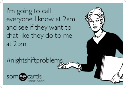 I'm going to call everyone I know at 2am and see if they want to chat like they do to me at 2pm.  #nightshiftproblems