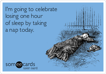 I'm going to celebrate  losing one hour  of sleep by taking a nap today.