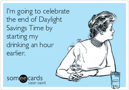 I'm going to celebrate the end of Daylight Savings Time by starting my drinking an hour earlier.