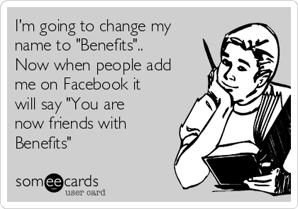 "I'm going to change my name to ""Benefits"".. Now when people add me on Facebook it will say ""You are now friends with Benefits"""