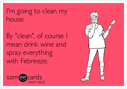 "I'm going to clean my  house.   By ""clean"", of course I mean drink wine and spray everything with Febreeze."