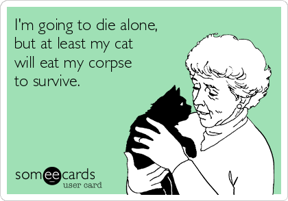 I'm going to die alone, but at least my cat will eat my corpse to survive.