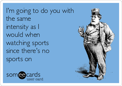 I'm going to do you with the same intensity as I would when watching sports since there's no sports on