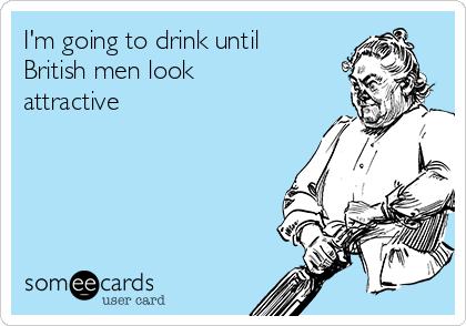 I'm going to drink until British men look attractive