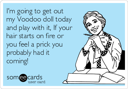 I'm going to get out my Voodoo doll today and play with it, If your hair starts on fire or you feel a prick you probably had it coming!