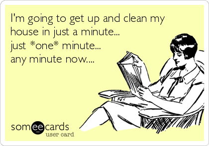 Clean My House i'm going to get up and clean my house in just a minute just