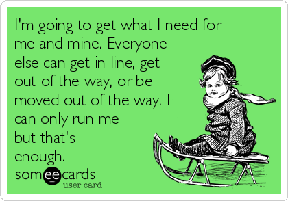 I'm going to get what I need for me and mine. Everyone else can get in line, get out of the way, or be moved out of the way. I can only run me but that's enough.