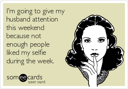 I'm going to give my husband attention this weekend because not enough people liked my selfie during the week.
