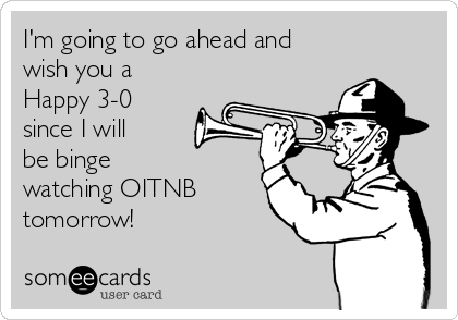 I'm going to go ahead and wish you a  Happy 3-0 since I will be binge  watching OITNB tomorrow!