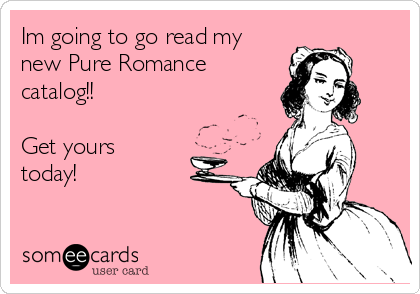 Im going to go read my new Pure Romance catalog!!  Get yours today!