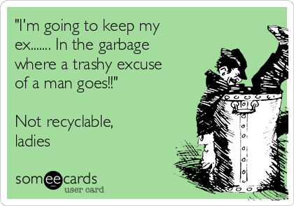 """I'm going to keep my ex....... In the garbage where a trashy excuse of a man goes!!""  Not recyclable, ladies"