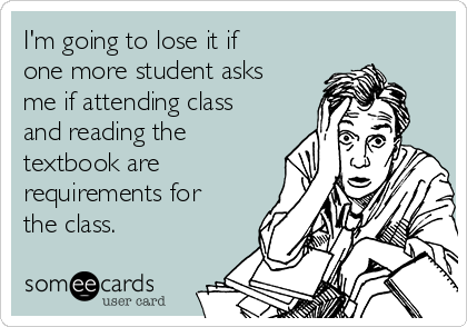 I'm going to lose it if one more student asks me if attending class and reading the textbook are requirements for the class.