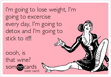 I'm going to lose weight, I'm going to excercise every day, I'm going to detox and I'm going to stick to it!!!  oooh, is that wine?