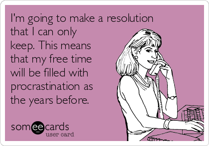 I'm going to make a resolution that I can only keep. This means that my free time will be filled with  procrastination as the years before.