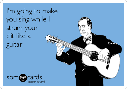 I'm going to make you sing while I strum your clit like a guitar