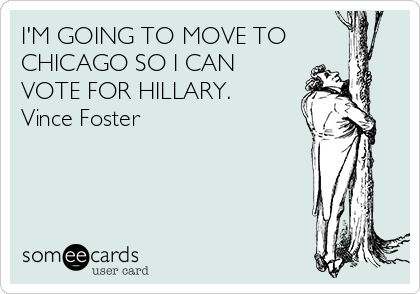 I'M GOING TO MOVE TO CHICAGO SO I CAN VOTE FOR HILLARY. Vince Foster