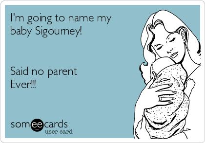 I'm going to name my baby Sigourney!   Said no parent Ever!!!