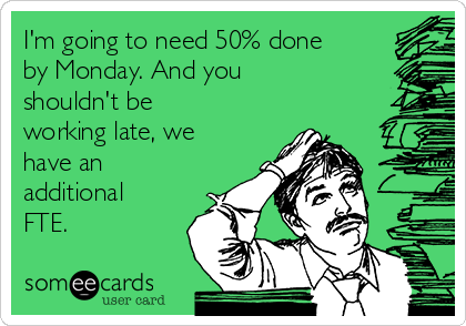 I'm going to need 50% done by Monday. And you shouldn't be working late, we have an additional FTE.