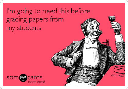 I'm going to need this before grading papers from my students
