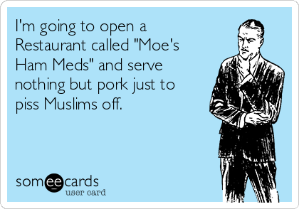 """I'm going to open a Restaurant called """"Moe's Ham Meds"""" and serve nothing but pork just to piss Muslims off."""
