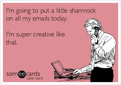 I'm going to put a little shamrock on all my emails today.  I'm super creative like that.