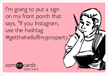 "I'm going to put a sign on my front porch that says, ""If you Instagram, use the hashtag #getthehelloffmyproperty."""