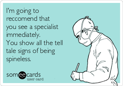 I'm going to  reccomend that you see a specialist immediately. You show all the tell tale signs of being spineless.