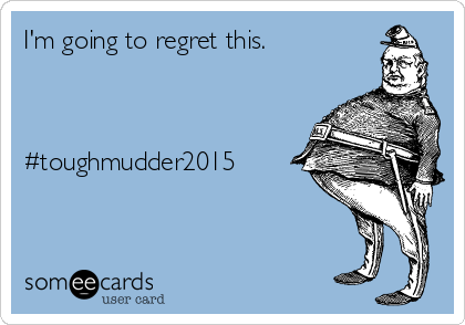 I'm going to regret this.    #toughmudder2015
