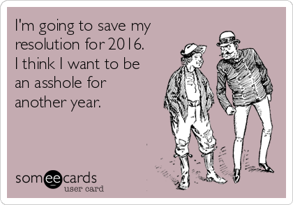 I'm going to save my resolution for 2016.   I think I want to be an asshole for another year.