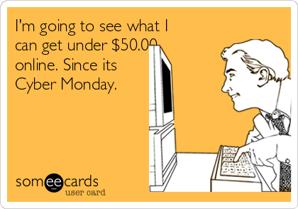 I'm going to see what I can get under $50.00 online. Since its  Cyber Monday.