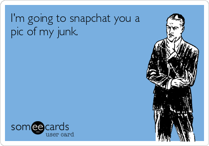 I'm going to snapchat you a pic of my junk.