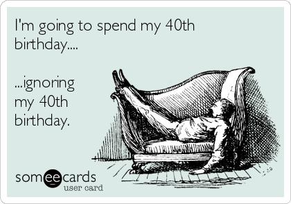 I'm going to spend my 40th birthday....  ...ignoring my 40th birthday.
